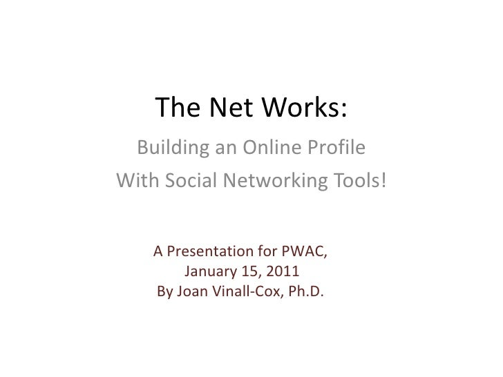 The Net Works: Building an Online Profile With Social Networking Tools! A Presentation for PWAC, January 15, 2011 By Joan ...