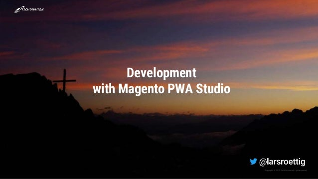 Copyright © 2019 TechDivisionall right reserved. Development with Magento PWA Studio