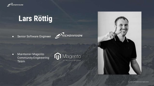 Copyright © 2019 TechDivisionall right reserved. Lars Röttig ● Senior Software Engineer ● Maintainer Magento Community Eng...