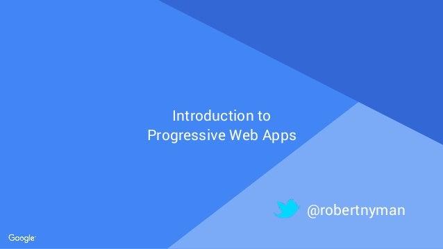 Proprietary + Confidential Introduction to Progressive Web Apps @robertnyman