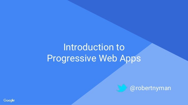 Proprietary + Confidential Introduction to Progressive Web Apps @robertnyman
