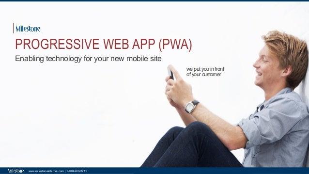 we put you in front of your customer www.milestoneinternet.com | 1-408-200-2211 PROGRESSIVE WEB APP (PWA) Enabling technol...