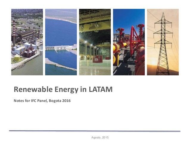 Agosto, 2015 Renewable Energy in LATAM Notes for IFC Panel, Bogota 2016