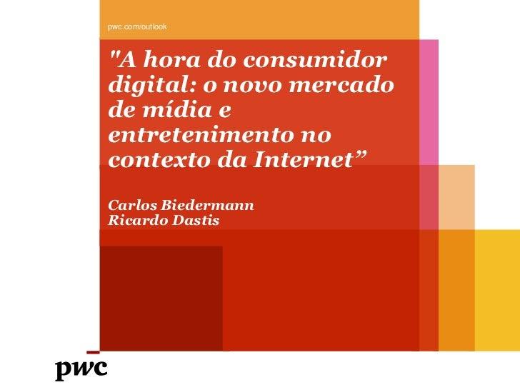 """pwc.com/outlook""""A hora do consumidordigital: o novo mercadode mídia eentretenimento nocontexto da Internet""""Carlos Biederma..."""