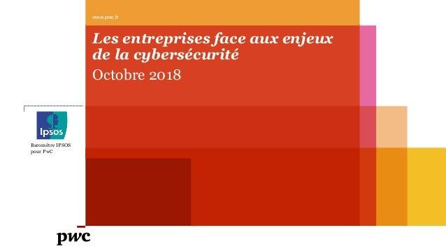 Les entreprises face aux enjeux de la cybersécurité Octobre 2018 www.pwc.fr Baromètre IPSOS pour PwC