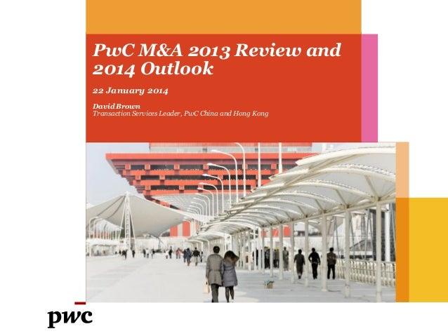 PwC M&A 2013 Review and 2014 Outlook 22 January 2014 David Brown Transaction Services Leader, PwC China and Hong Kong