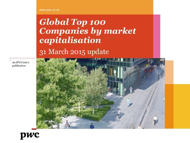 Global Top 100 Companies by market capitalisation 31 March 2015 update www.pwc.co.uk An IPO Centre publication