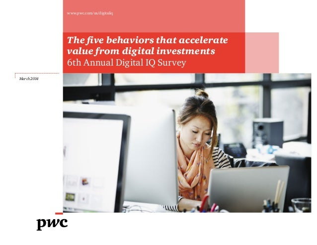 The five behaviors that accelerate value from digital investments 6th Annual Digital IQ Survey March 2014 www.pwc.com/us/d...