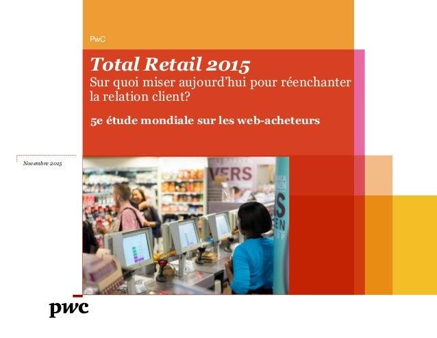 Total Retail 2015 Sur quoi miser aujourd'hui pour réenchanter la relation client? PwC Novembre 2015 5e étude mondiale sur ...