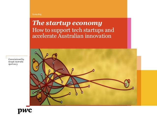 Consulting  The startup economy How to support tech startups and accelerate Australian innovation  Commissioned by Google ...