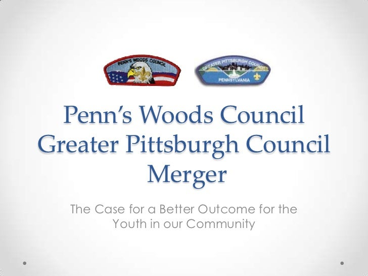 Penn's Woods CouncilGreater Pittsburgh CouncilMerger<br />The Case for a Better Outcome for the Youth in our Community<br />