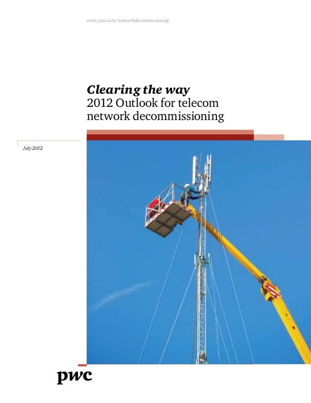 July 2012 Clearing the way 2012 Outlook for telecom network decommissioning www.pwc.com/networkdecommissioning