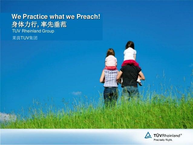 We Practice what we Preach! 身体力行, 率先垂范 TUV Rheinland Group 莱茵TUV集团