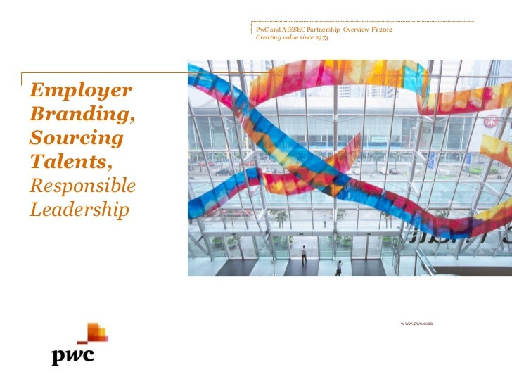 PwC and AIESEC Partnership Overview FY2012              Creating value since 1973EmployerBranding,SourcingTalents,Responsi...