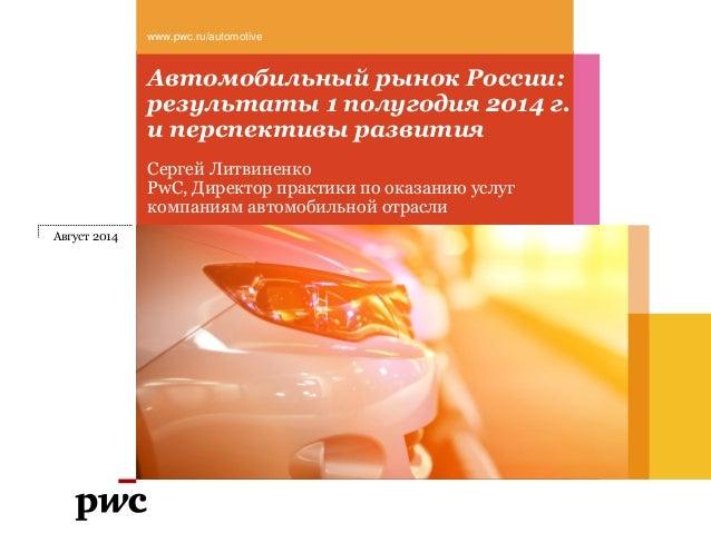 Автомобильный рынок России: результаты 1 полугодия 2014 г. и перспективы развития www.pwc.ru/automotive Август 2014 Сергей...