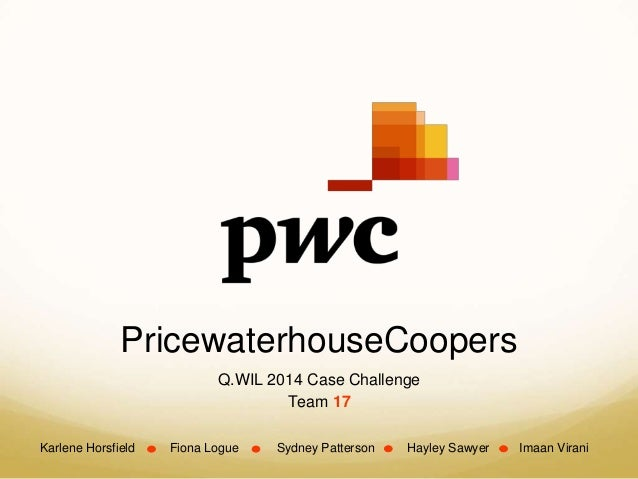 PricewaterhouseCoopers Q.WIL 2014 Case Challenge Team 17 Karlene Horsfield Fiona Logue Sydney Patterson Hayley Sawyer Imaa...