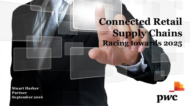 Connected Retail Supply Chains Racing towards 2025 Stuart Harker Partner September 2016