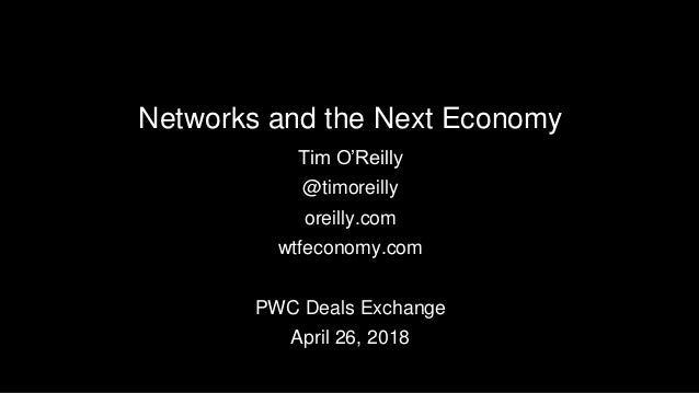 Networks and the Next Economy Tim O'Reilly @timoreilly oreilly.com wtfeconomy.com PWC Deals Exchange April 26, 2018