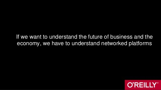 If we want to understand the future of business and the economy, we have to understand networked platforms