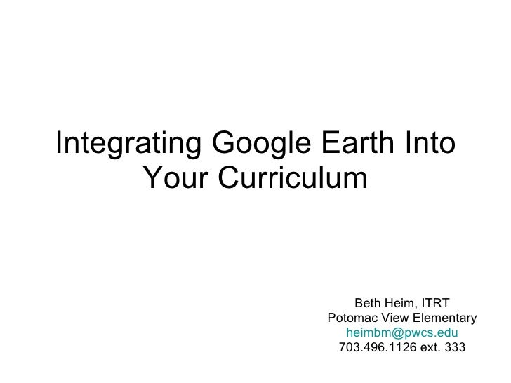 Integrating Google Earth Into Your Curriculum Beth Heim, ITRT Potomac View Elementary [email_address] 703.496.1126 ext. 333