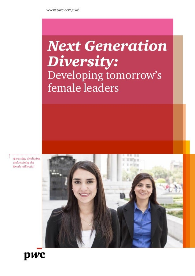 www.pwc.com/iwd  Next Generation Diversity: Developing tomorrow's female leaders  Attracting, developing and retaining the...