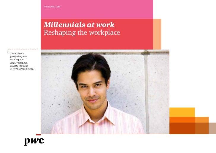 www.pwc.com                          Millennials at work                          Reshaping the workplaceThe millennialgen...