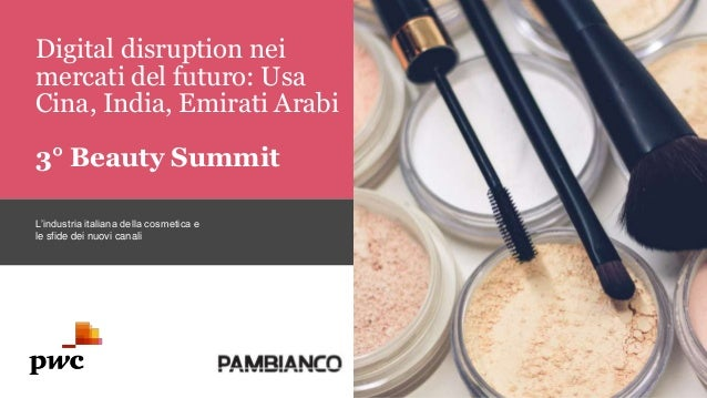 Digital disruption nei mercati del futuro: Usa Cina, India, Emirati Arabi 3° Beauty Summit L'industria italiana della cosm...