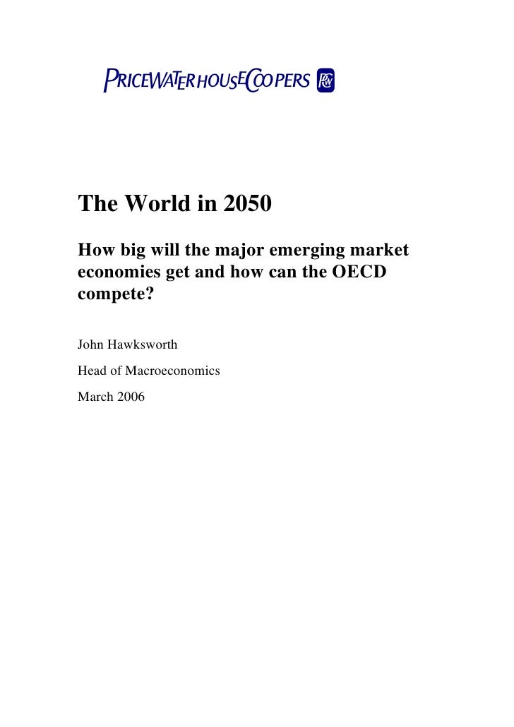 pwcThe World in 2050How big will the major emerging marketeconomies get and how can the OECDcompete?John HawksworthHead of...