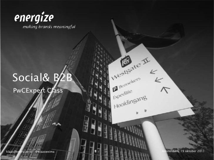 Social& B2B    PwCExpert Classklaas@energize.nl | @klaasweima   Amsterdam, 19 oktober 2011