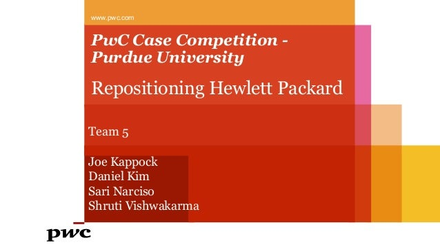 PwC Case Competition - Purdue University Repositioning Hewlett Packard www.pwc.com Team 5 Joe Kappock Daniel Kim Sari Narc...