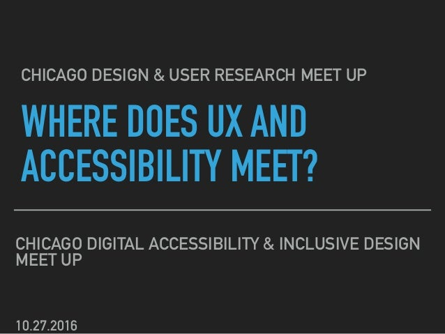 WHERE DOES UX AND ACCESSIBILITY MEET? CHICAGO DIGITAL ACCESSIBILITY & INCLUSIVE DESIGN MEET UP CHICAGO DESIGN & USER RESEA...