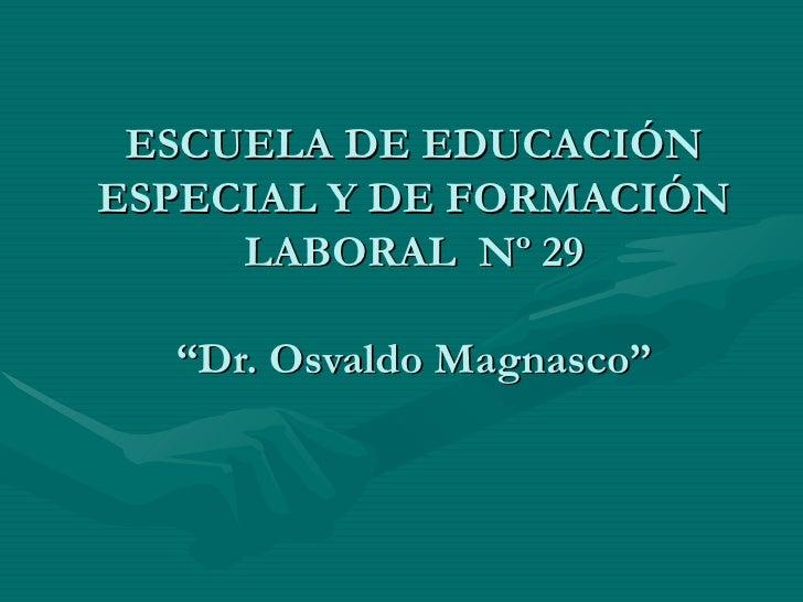 """ESCUELA DE EDUCACIÓN ESPECIAL Y DE FORMACIÓN LABORAL  Nº 29 """"Dr. Osvaldo Magnasco"""""""