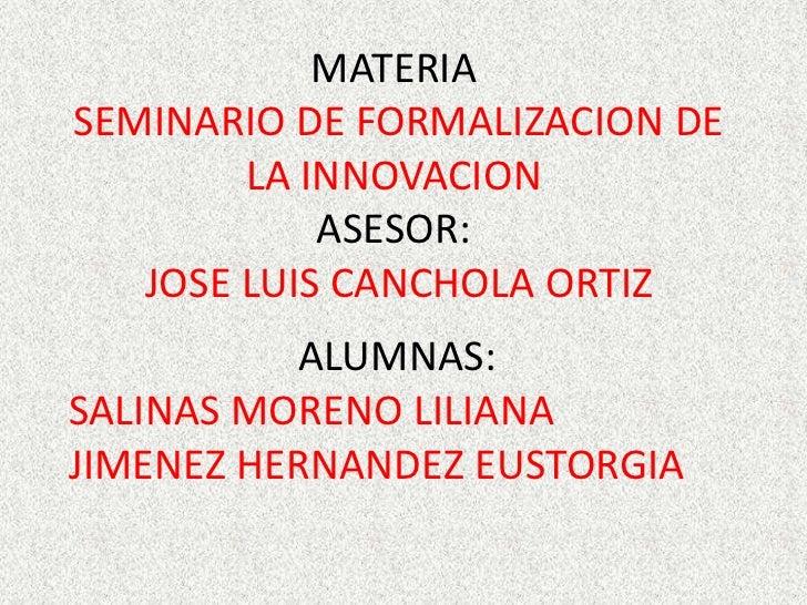 MATERIASEMINARIO DE FORMALIZACION DE        LA INNOVACION            ASESOR:   JOSE LUIS CANCHOLA ORTIZ           ALUMNAS:...