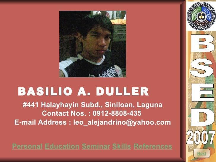 B S E D 2007 BASILIO A. DULLER #441 Halayhayin Subd., Siniloan, Laguna Contact Nos. : 0912-8808-435  E-mail Address : leo_...