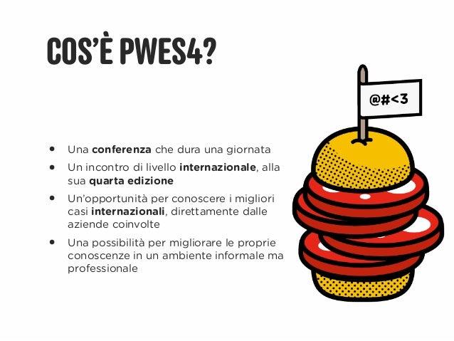 COS'È PWES4?•   Una conferenza che dura una giornata•   Un incontro di livello internazionale, alla    sua quarta edizione...