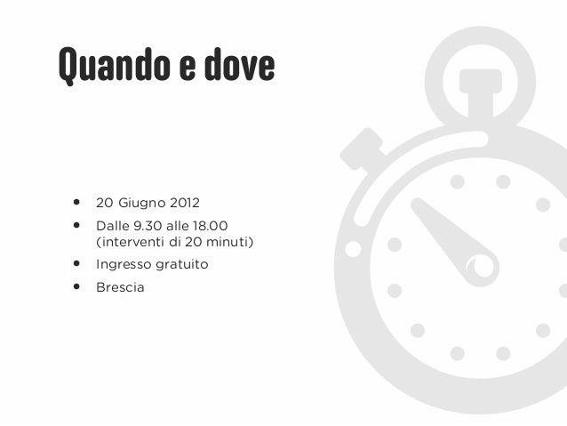 Quando e dove•   20 Giugno 2012•   Dalle 9.30 alle 18.00    (interventi di 20 minuti)•   Ingresso gratuito•   Brescia