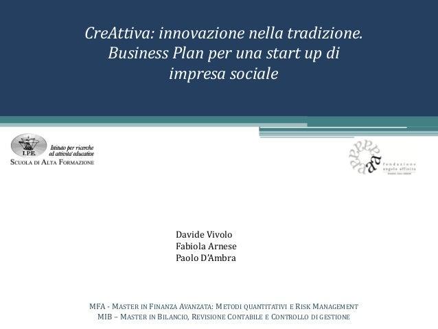CreAttiva: innovazione nella tradizione. Business Plan per una start up di impresa sociale Davide Vivolo Fabiola Arnese Pa...