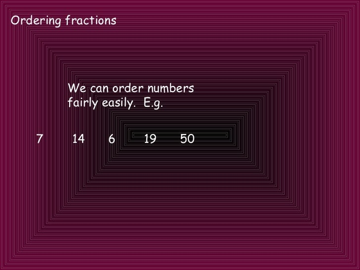 Ordering fractions We can order numbers fairly easily.  E.g. 7 14 6 19 50