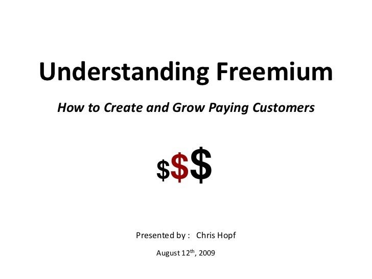 Understanding Freemium<br />How to Create and Grow Paying Customers<br />Presented by :   Chris Hopf<br />August 12th, 200...