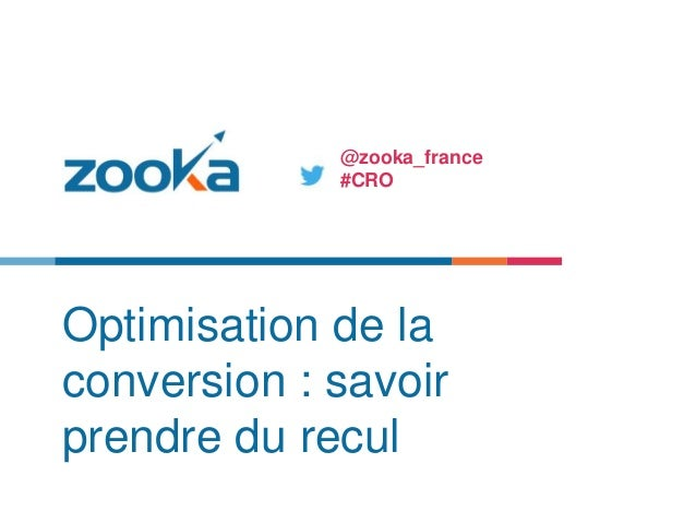 Optimisation de la conversion : savoir prendre du recul @zooka_france #CRO