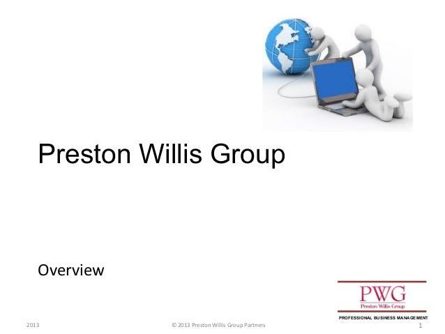 Overview © 2013 Preston Willis Group Partners 1 Preston Willis Group 2013 PROFESSIONAL BUSINESS MANAGEMENT