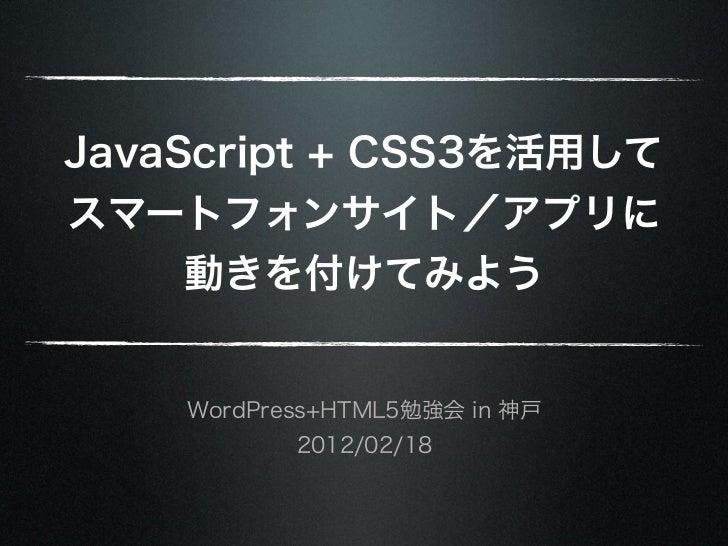 JavaScript + CSS3を活用してスマートフォンサイト/アプリに     動きを付けてみよう    WordPress+HTML5勉強会 in 神戸           2012/02/18