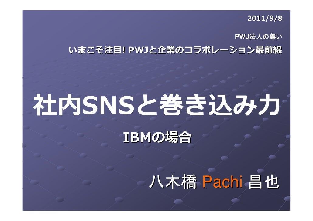 2011/9/8                     PWJ法人の集い いまこそ注⽬! PWJと企業のコラボレーション最前線社内SNSと巻き込み⼒       IBMの場合          八木橋 Pachi 昌也