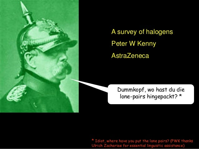 Dummkopf, wo hast du die lone-pairs hingepackt? * A survey of halogens Peter W Kenny AstraZeneca * Idiot, where have you p...