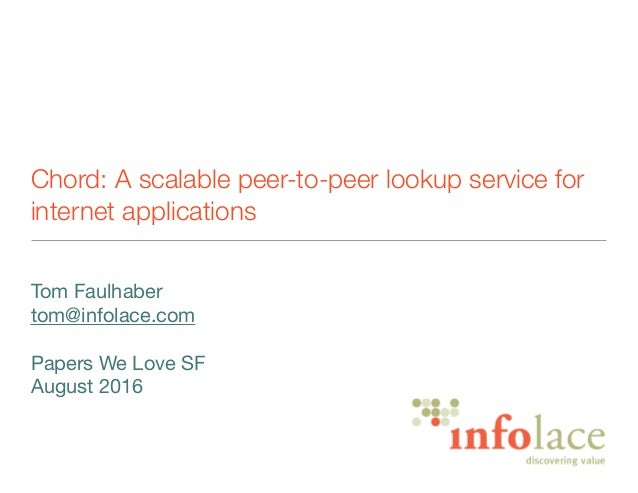 Chord: A scalable peer-to-peer lookup service for internet applications Tom Faulhaber  tom@infolace.com  Papers We Love SF...