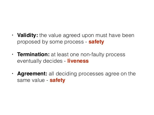 • Validity: the value agreed upon must have been proposed by some process - safety • Termination: at least one non-faulty ...