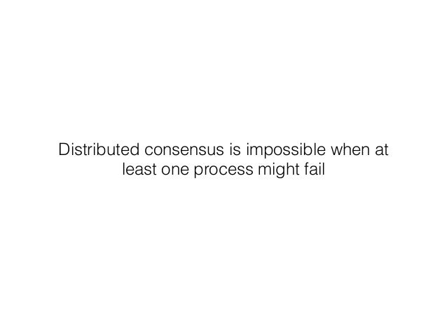 Distributed consensus is impossible when at least one process might fail
