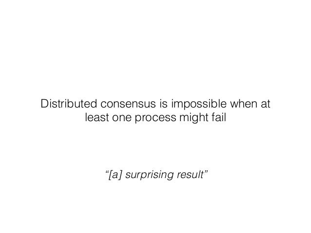 """Distributed consensus is impossible when at least one process might fail """"[a] surprising result"""""""