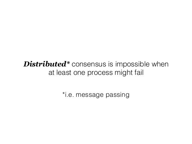 Distributed* consensus is impossible when at least one process might fail *i.e. message passing