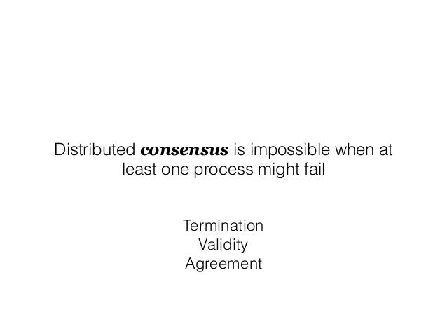 Distributed consensus is impossible when at least one process might fail Termination Validity Agreement